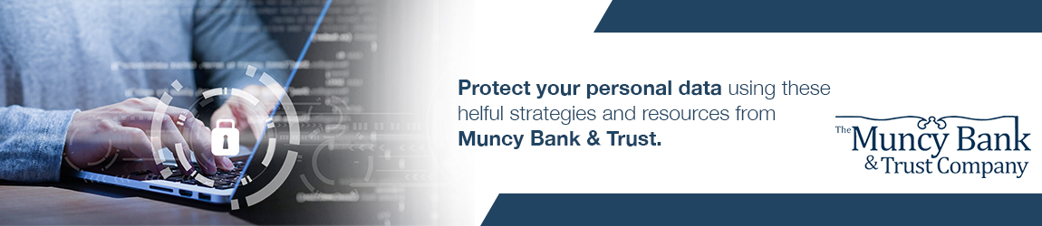 Protect your personal data using these helpful strategies and resources from Muncy Bank & Trust.