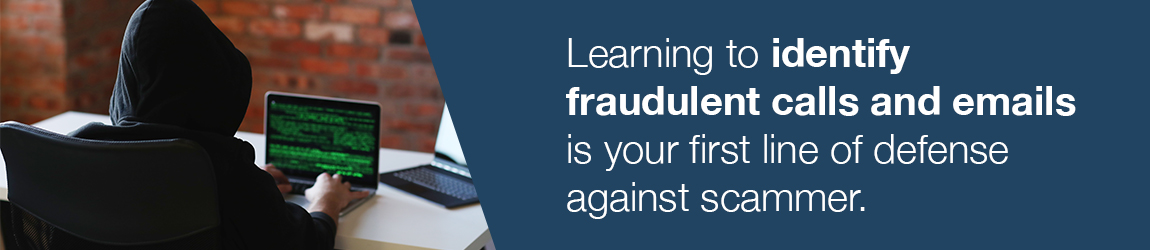 Learning to identify fraudulent calls and emails is your first line of defense against scammers.
